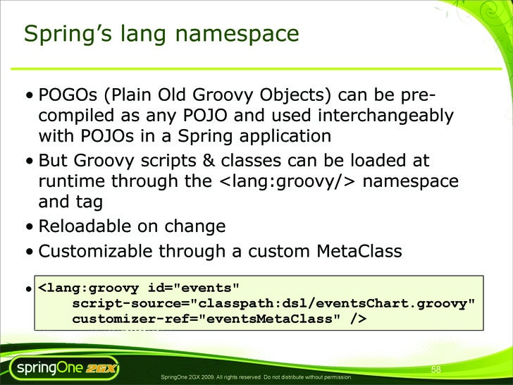 Spring's lang namespace  • POGOs (Plain Old Groovy Objects) can be pre-   compiled as any POJO and used interchangeably   ...