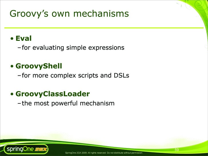 Groovy's own mechanisms  • Eval   – for evaluating simple expressions   • GroovyShell   – for more complex scripts and DSL...
