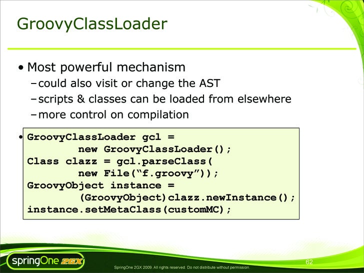 GroovyClassLoader  • Most powerful mechanism   – could also visit or change the AST   – scripts & classes can be loaded fr...