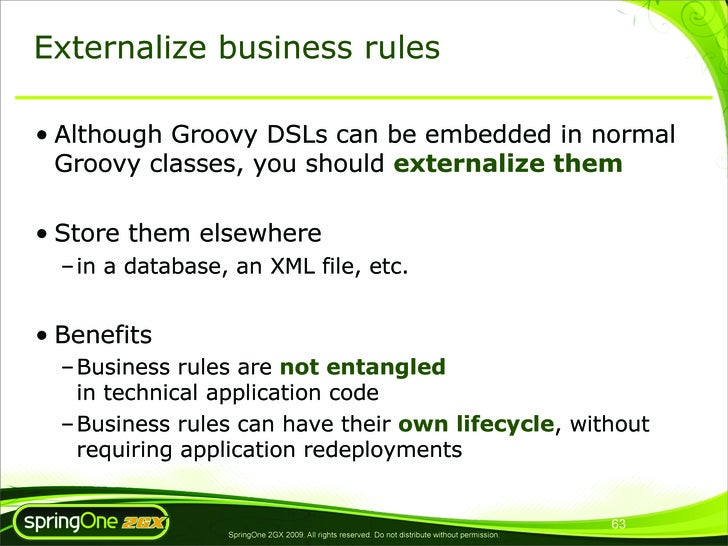 Externalize business rules  • Although Groovy DSLs can be embedded in normal   Groovy classes, you should externalize them...