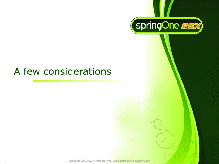 A few considerations                SpringOne 2GX 2009. All rights reserved. Do not distribute without permission.