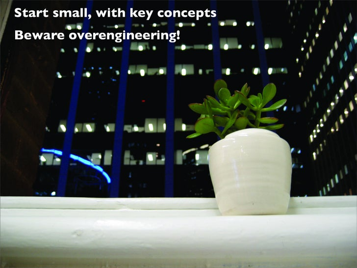 Start small, with key concepts Beware overengineering!