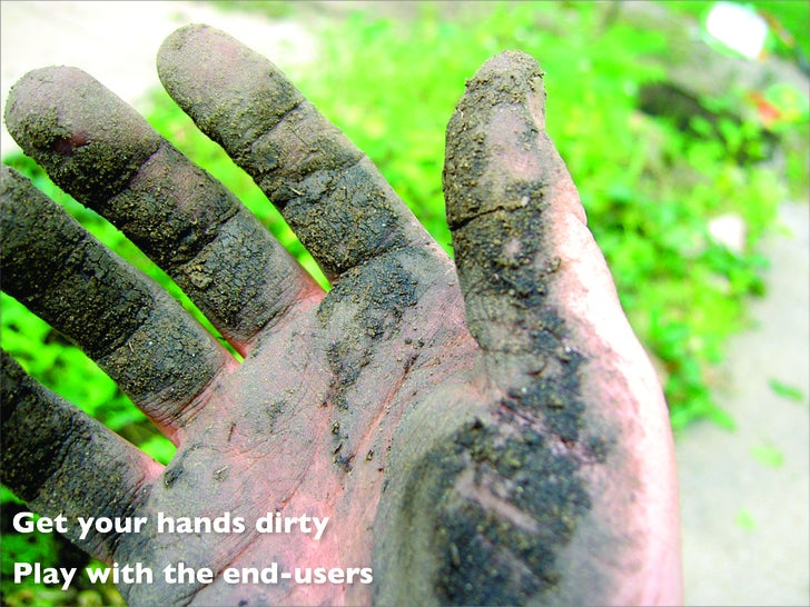 Get your hands dirty Play with the end-users