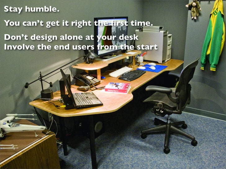 Stay humble. You can't get it right the first time. Don't design alone at your desk Involve the end users from the start