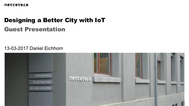 Guest Presentation Designing a Better City with IoT 13-03-2017 Daniel Eichhorn