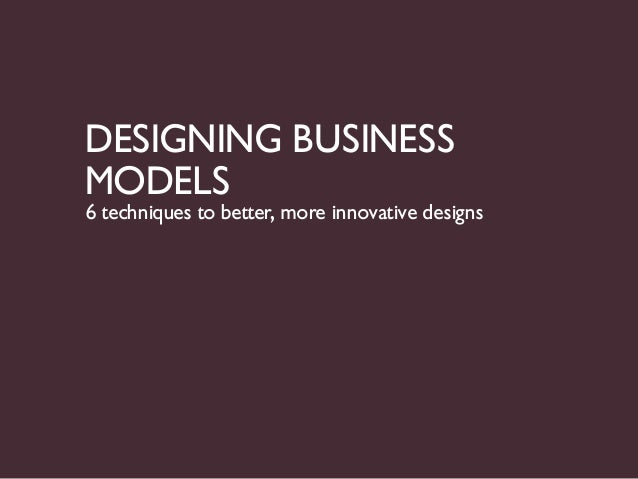 DESIGNING BUSINESSMODELS6 techniques to better, more innovative designs
