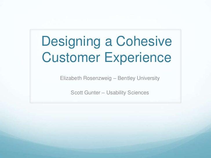 Designing a Cohesive Customer Experience<br />Elizabeth Rosenzweig – Bentley University<br />Scott Gunter – Usability Scie...