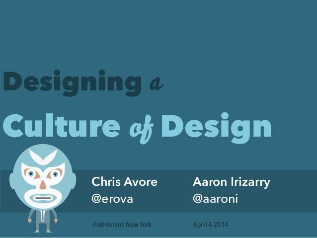 Designing a Culture of Design Chris Avore @erova Aaron Irizarry @aaroni April 4 2014Webvisions New York