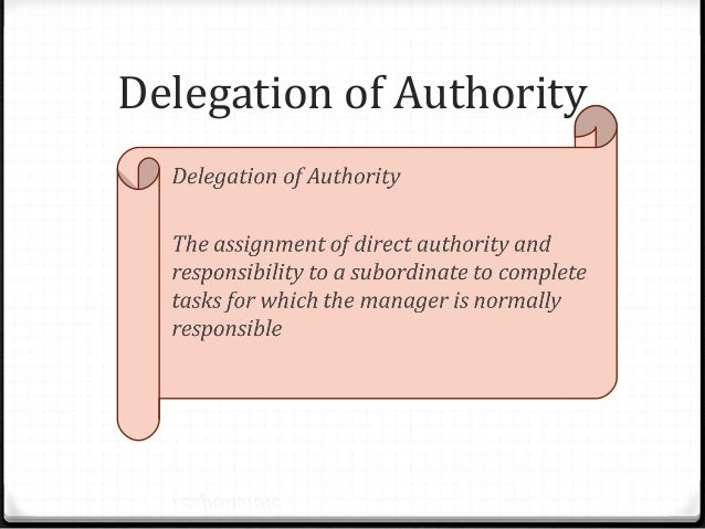 delegation of authority is the key of an organization Delegation is the assignment of any responsibility or authority to another person (normally from a manager to a subordinate) to carry out specific activities it is one of the core concepts of management leadership .