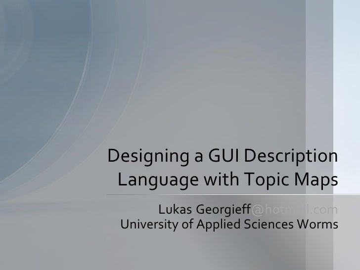 Designing a GUI Description  Language with Topic Maps        Lukas.Georgieff@hotmail.com  University of Applied Sciences W...