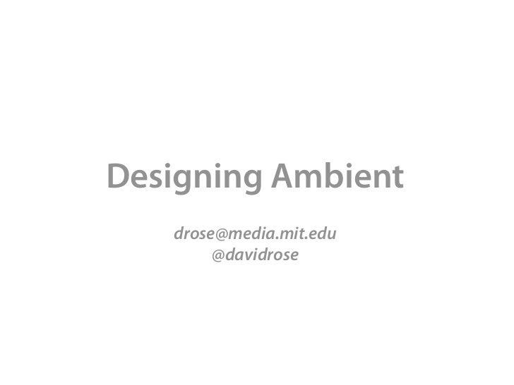 Designing Ambient   drose@media.mit.edu        @davidrose
