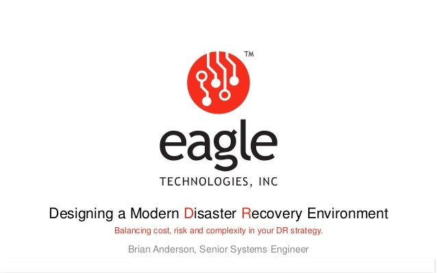 Eagle Technologies, Inc. © Copyright 2015 Designing a Modern Disaster Recovery Environment Balancing cost, risk and comple...