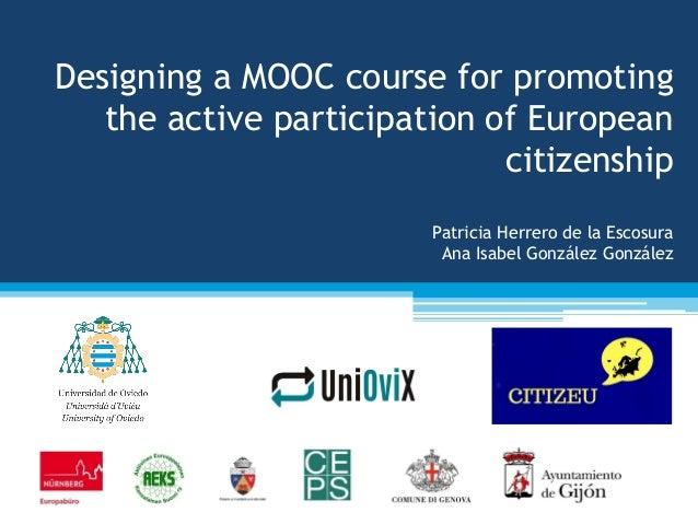Designing a MOOC course for promoting the active participation of European citizenship Patricia Herrero de la Escosura Ana...