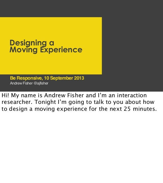 Designing a Moving Experience Andrew Fisher @ajfisher Be Responsive, 10 September 2013 Hi! My name is Andrew Fisher and I'...