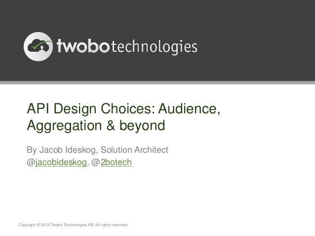 API Design Choices: Audience,Aggregation & beyondBy Jacob Ideskog, Solution Architect@jacobideskog, @2botechCopyright © 20...