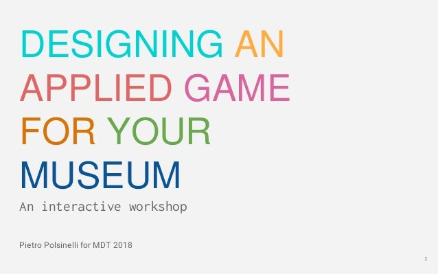 1 DESIGNING AN APPLIED GAME FOR YOUR MUSEUM An interactive workshop Pietro Polsinelli for MDT 2018