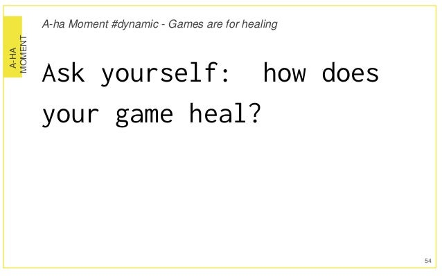 A-HA MOMENT A-ha Moment #dynamic - Games are for healing Ask yourself: how does your game heal? 54