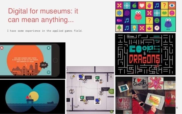 Digital for museums: it can mean anything... I have some experience in the applied games field. 6