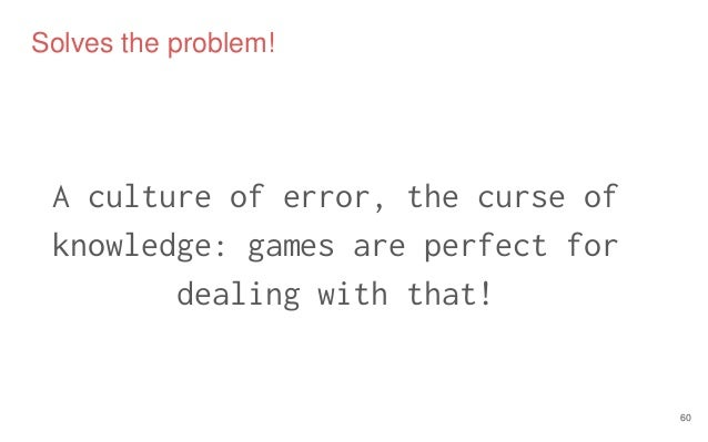 Solves the problem! A culture of error, the curse of knowledge: games are perfect for dealing with that! 60