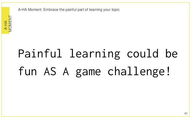 A-HA MOMENT A-HA Moment: Embrace the painful part of learning your topic Painful learning could be fun AS A game challenge...
