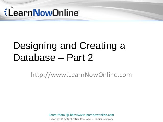 Designing and Creating aDatabase – Part 2   http://www.LearnNowOnline.com        Learn More @ http://www.learnnowonline.co...