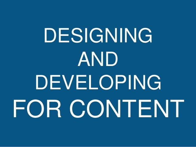 DESIGNING  AND  DEVELOPING  FOR CONTENT