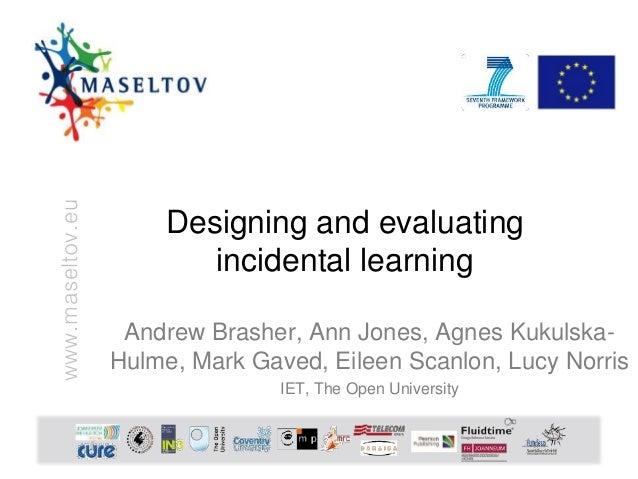 www.maseltov.eu Designing and evaluating incidental learning Andrew Brasher, Ann Jones, Agnes Kukulska- Hulme, Mark Gaved,...
