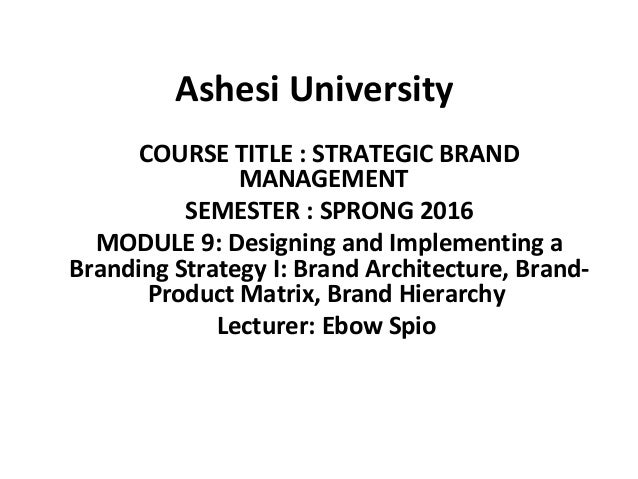 Ashesi University COURSE TITLE : STRATEGIC BRAND MANAGEMENT SEMESTER : SPRONG 2016 MODULE 9: Designing and Implementing a ...
