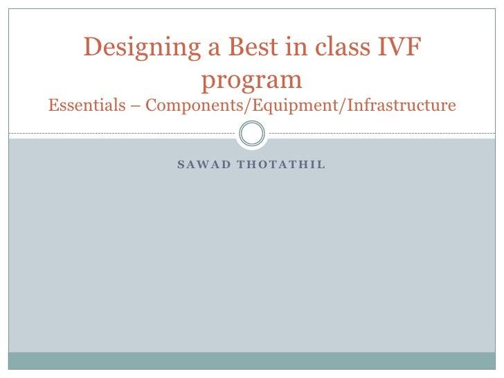 SawadThotathil<br />Designing a Best in class IVF program Essentials – Components/Equipment/Infrastructure<br />