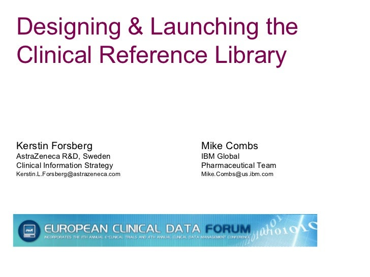 Designing & Launching the Clinical Reference Library Kerstin Forsberg  Mike Combs AstraZeneca R&D, Sweden  IBM Global  Cli...
