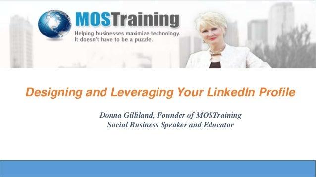 Designing and Leveraging Your LinkedIn ProfileDonna Gilliland, Founder of MOSTrainingSocial Business Speaker and Educator