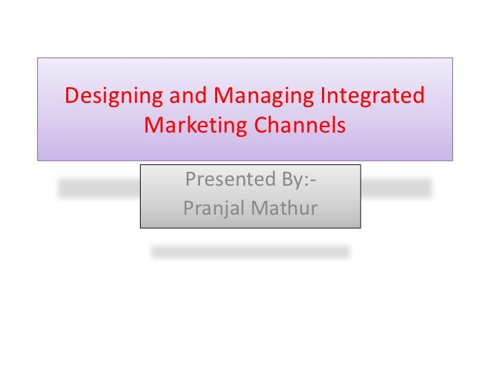 Designing and Managing Integrated       Marketing Channels          Presented By:-          Pranjal Mathur
