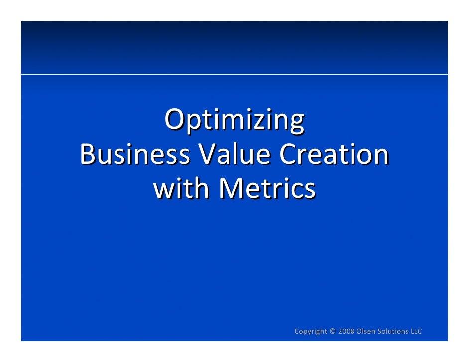 Optimizing BusinessValueCreation      withMetrics                    Copyright© 2008OlsenSolutionsLLC