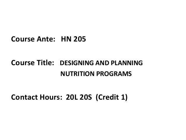 Course Ante: HN 205 Course Title: DESIGNING AND PLANNING NUTRITION PROGRAMS Contact Hours: 20L 20S (Credit 1)