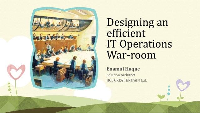 Designing an efficient IT Operations War-room Enamul Haque Solution Architect HCL GREAT BRITAIN Ltd.