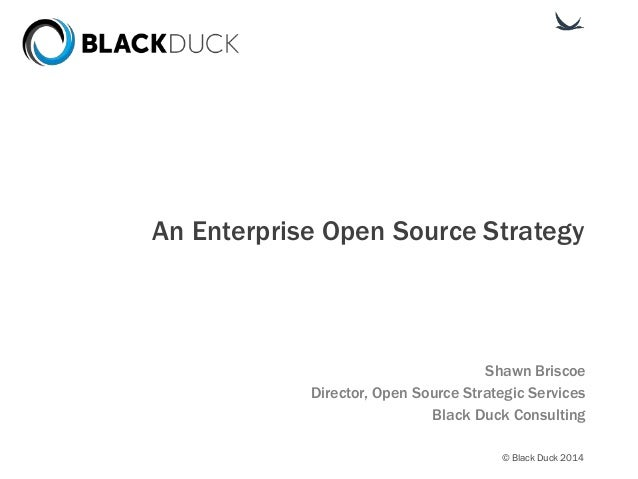 © Black Duck 2014 An Enterprise Open Source Strategy Shawn Briscoe Director, Open Source Strategic Services Black Duck Con...