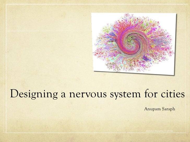 Designing a nervous system for cities <ul><li>Anupam Saraph </li></ul>Attribution-ShareAlike 