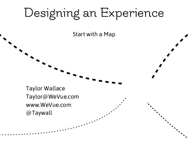 Designing an Experience Start with a Map XTaylor Wallace Taylor@WeVue.com www.WeVue.com @Taywall