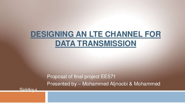 DESIGNING AN LTE CHANNEL FOR DATA TRANSMISSION Proposal of final project EE571 Presented by – Mohammed Aljnoobi & Mohammed...