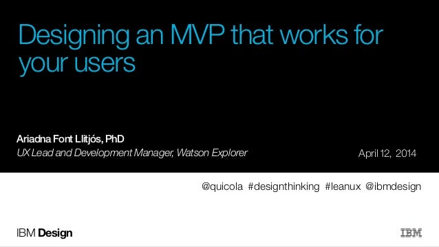 IBM Design Designing an MVP that works for your users ! ! ! ! ! April 12, 2014 @quicola #designthinking #leanux @ibmdesign...
