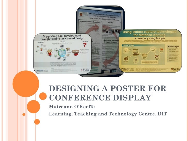 DESIGNING A POSTER FOR CONFERENCE DISPLAY  Muireann O'Keeffe Learning, Teaching and Technology Centre, DIT