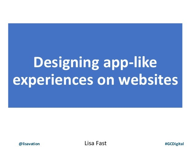 @lisavation #GCDigital Designing app-like experiences on websites Lisa Fast