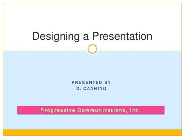 P R E S E N T E D B Y D . C AN N I N G Designing a Presentation