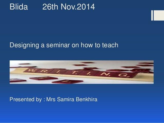 Blida 26th Nov.2014 Designing a seminar on how to teach Presented by : Mrs Samira Benkhira