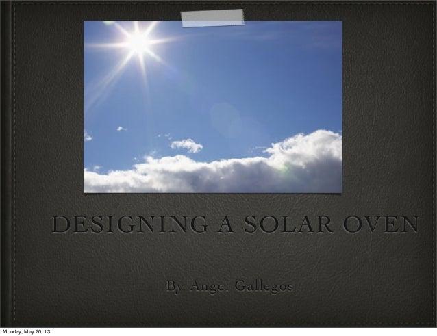 DESIGNING A SOLAR OVENBy Angel GallegosMonday, May 20, 13