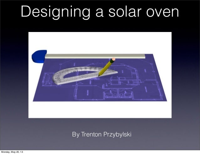 Designing a solar ovenBy Trenton PrzybylskiMonday, May 20, 13