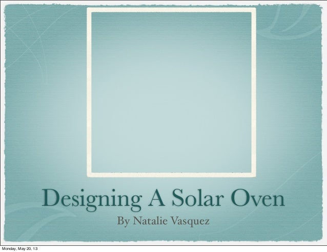 Designing A Solar OvenBy Natalie VasquezMonday, May 20, 13