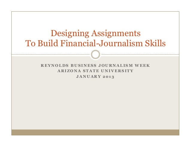 Designing AssignmentsTo Build Financial-Journalism Skills   REYNOLDS BUSINESS JOURNALISM WEEK        ARIZONA STATE UNIVERS...