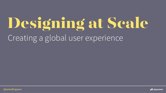 @jamesf3rguson Designing at Scale Creating a global user experience