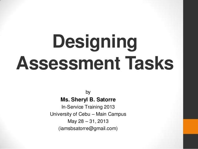 DesigningAssessment TasksbyMs. Sheryl B. SatorreIn-Service Training 2013University of Cebu – Main CampusMay 28 – 31, 2013(...